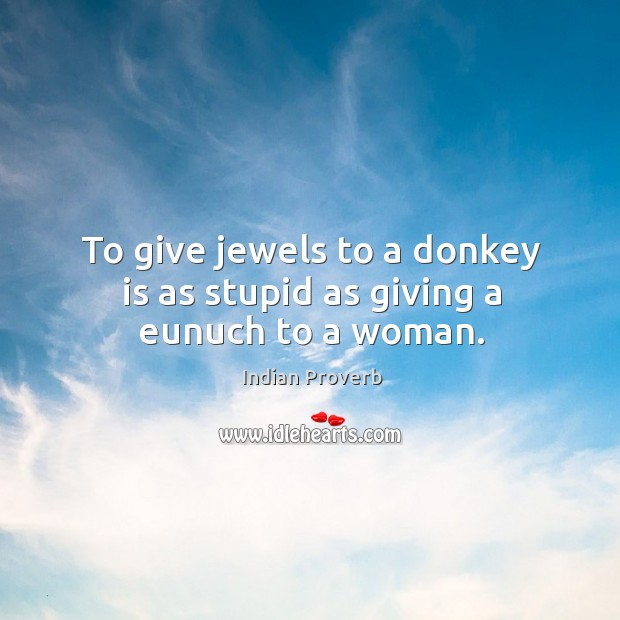 To give jewels to a donkey is as stupid as giving a eunuch to a woman. Image