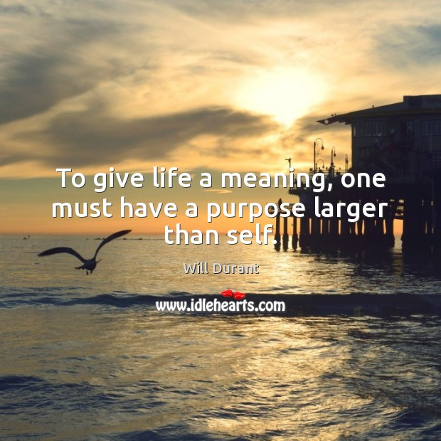 To give life a meaning, one must have a purpose larger than self. Will Durant Picture Quote