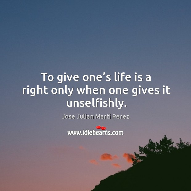 To give one's life is a right only when one gives it unselfishly. Jose Julian Marti Perez Picture Quote