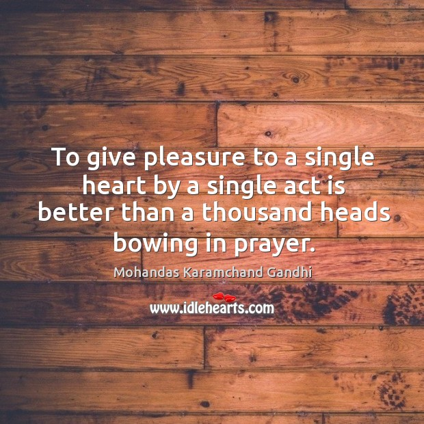 To give pleasure to a single heart by a single act is better than a thousand heads bowing in prayer. Image