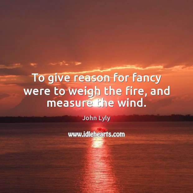 To give reason for fancy were to weigh the fire, and measure the wind. Image