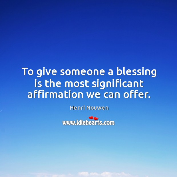 Image, To give someone a blessing is the most significant affirmation we can offer.