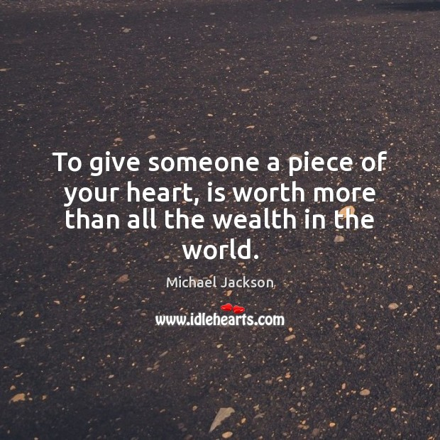 To give someone a piece of your heart, is worth more than all the wealth in the world. Michael Jackson Picture Quote