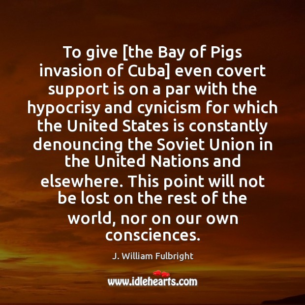 To give [the Bay of Pigs invasion of Cuba] even covert support J. William Fulbright Picture Quote