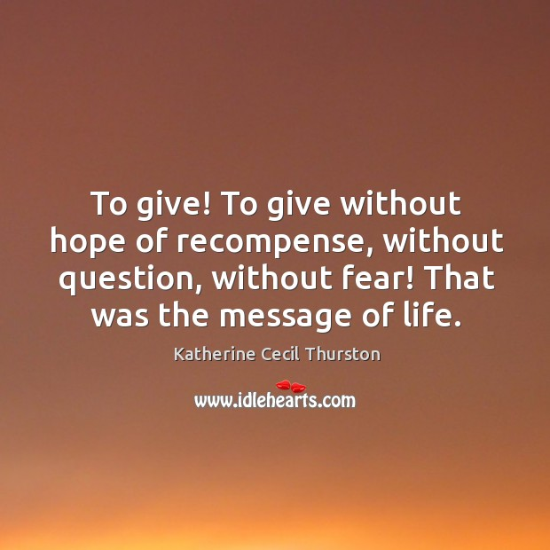 To give! To give without hope of recompense, without question, without fear! Image