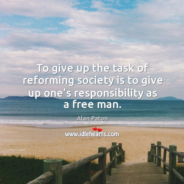 Image, To give up the task of reforming society is to give up one's responsibility as a free man.
