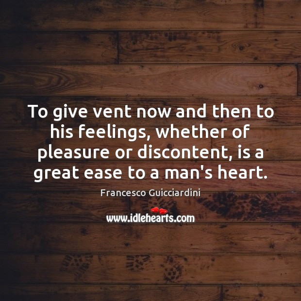 To give vent now and then to his feelings, whether of pleasure Francesco Guicciardini Picture Quote