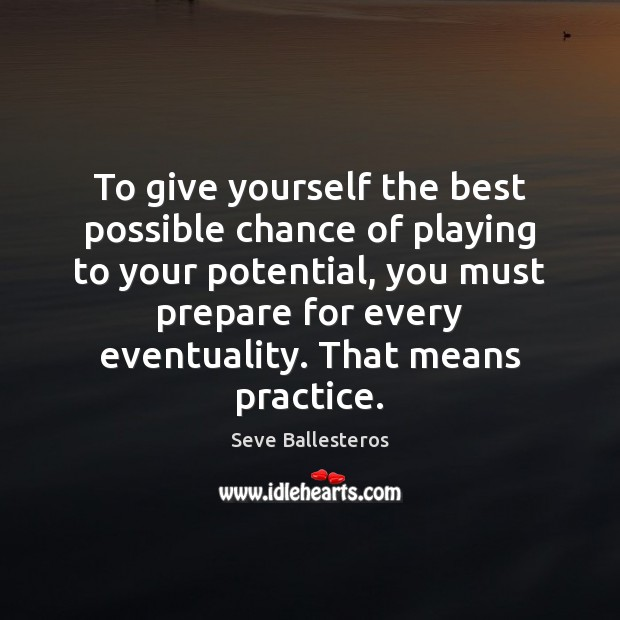 To give yourself the best possible chance of playing to your potential, Practice Quotes Image