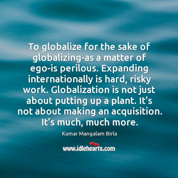 Image, To globalize for the sake of globalizing-as a matter of ego-is perilous.