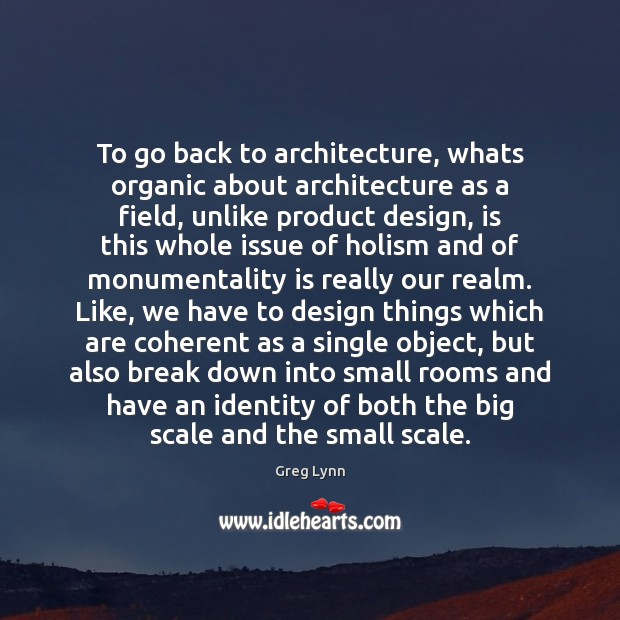 To go back to architecture, whats organic about architecture as a field, Design Quotes Image