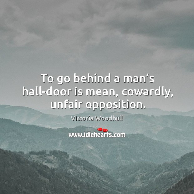 To go behind a man's hall-door is mean, cowardly, unfair opposition. Victoria Woodhull Picture Quote