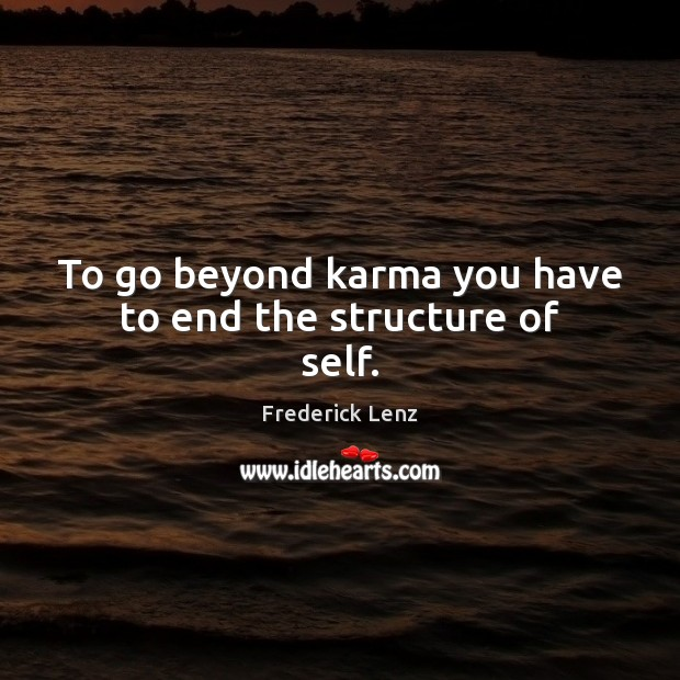 To go beyond karma you have to end the structure of self. Karma Quotes Image