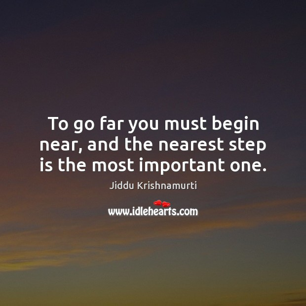 To go far you must begin near, and the nearest step is the most important one. Image