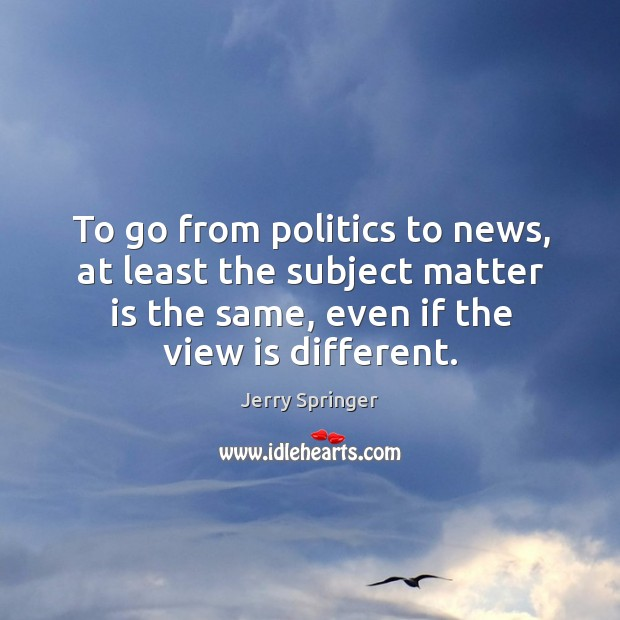Image, To go from politics to news, at least the subject matter is the same, even if the view is different.
