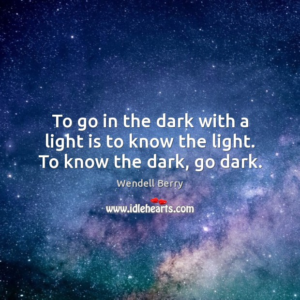 To go in the dark with a light is to know the light. To know the dark, go dark. Wendell Berry Picture Quote