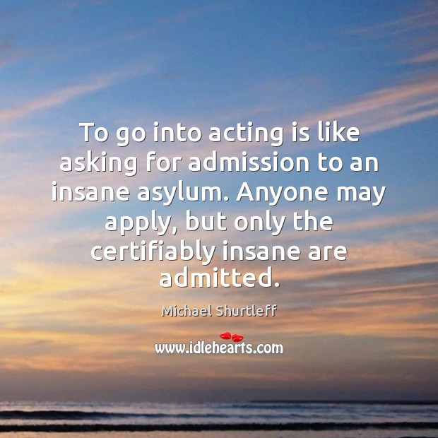 To go into acting is like asking for admission to an insane Acting Quotes Image