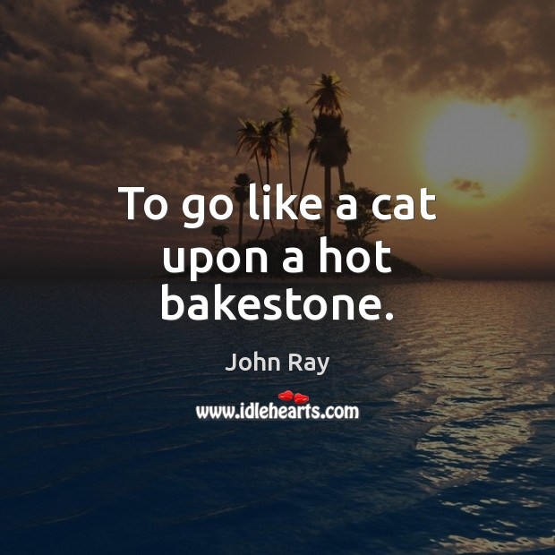 To go like a cat upon a hot bakestone. John Ray Picture Quote