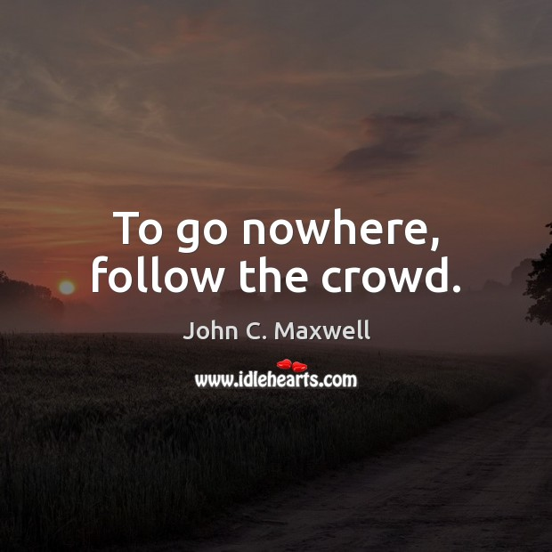 Image, To go nowhere, follow the crowd.