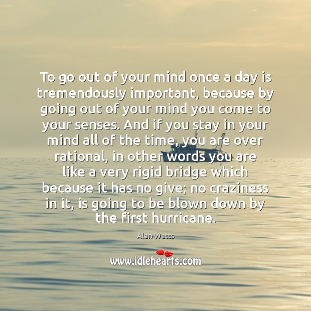 Image, To go out of your mind once a day is tremendously important,