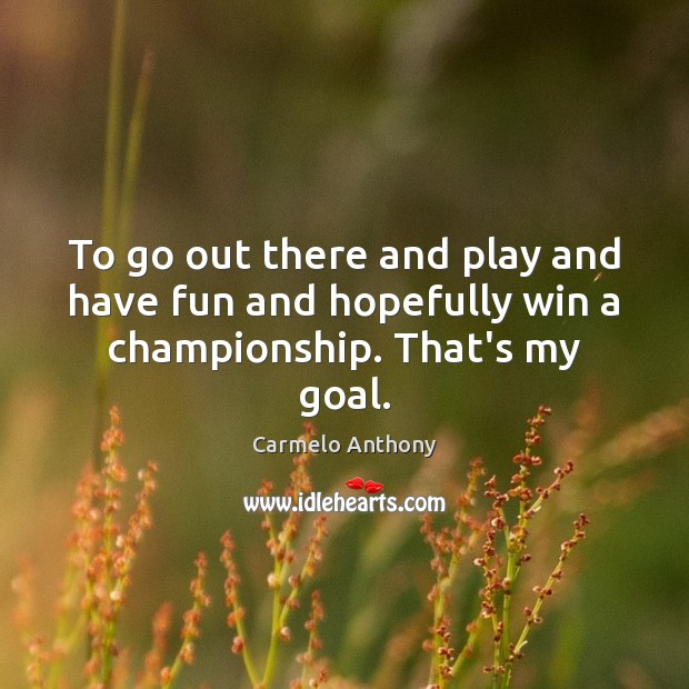 To go out there and play and have fun and hopefully win a championship. That's my goal. Carmelo Anthony Picture Quote