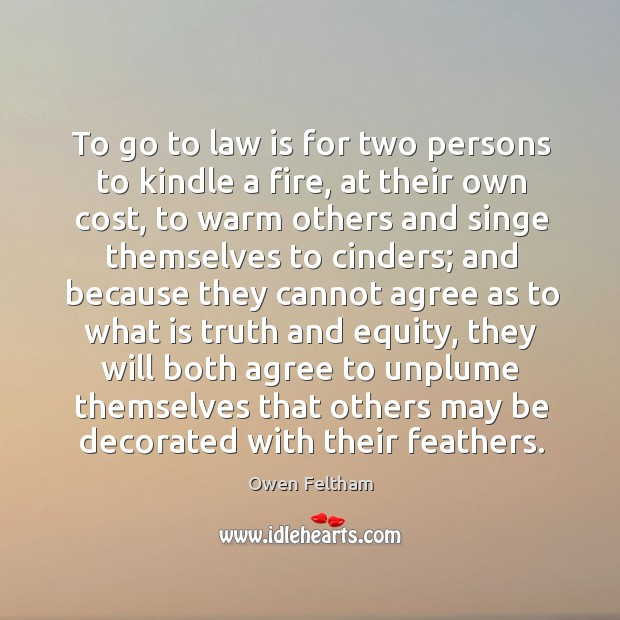 To go to law is for two persons to kindle a fire, Owen Feltham Picture Quote