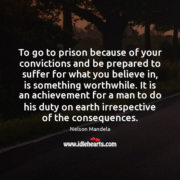 To go to prison because of your convictions and be prepared to Nelson Mandela Picture Quote