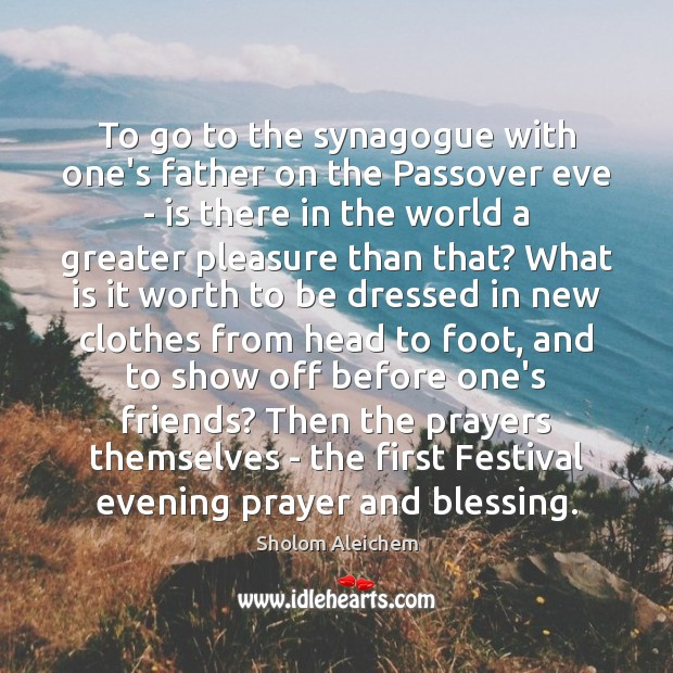 To go to the synagogue with one's father on the Passover eve Sholom Aleichem Picture Quote