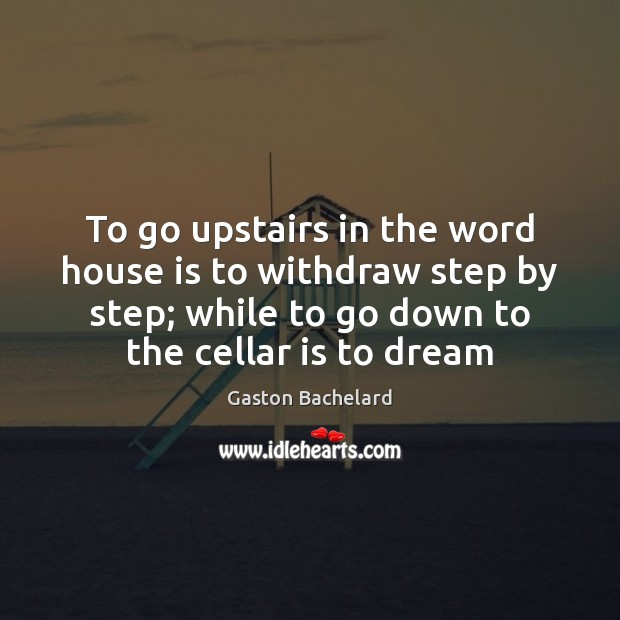 To go upstairs in the word house is to withdraw step by Gaston Bachelard Picture Quote