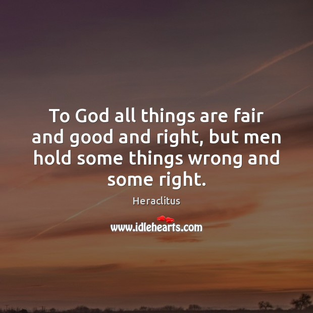 To God all things are fair and good and right, but men Heraclitus Picture Quote