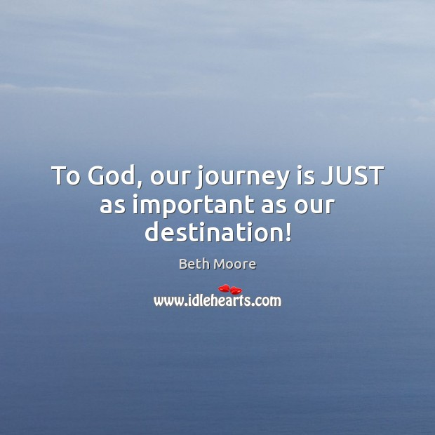To God, our journey is JUST as important as our destination! Image