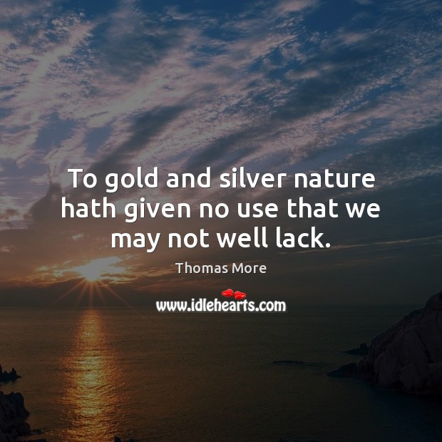 To gold and silver nature hath given no use that we may not well lack. Thomas More Picture Quote