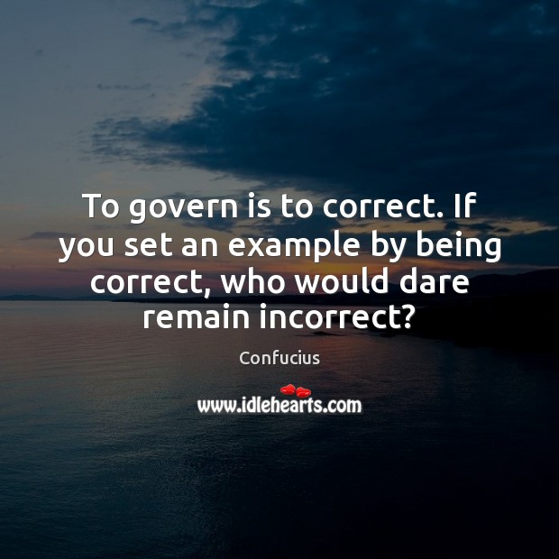 To govern is to correct. If you set an example by being Confucius Picture Quote