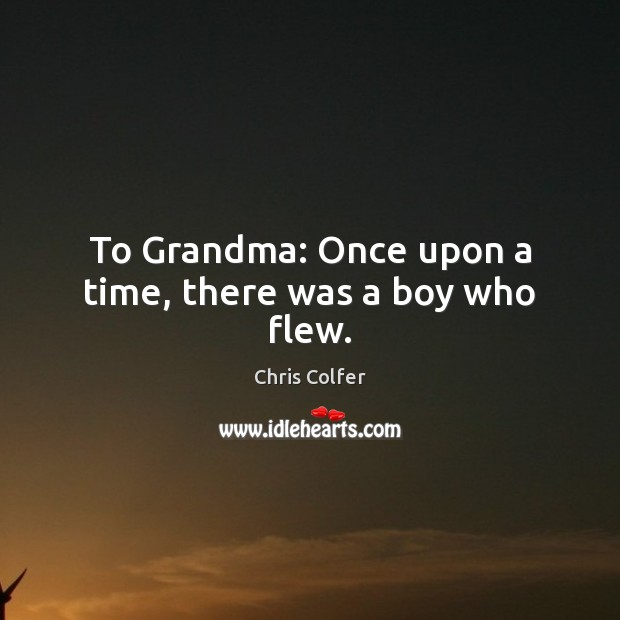To Grandma: Once upon a time, there was a boy who flew. Chris Colfer Picture Quote