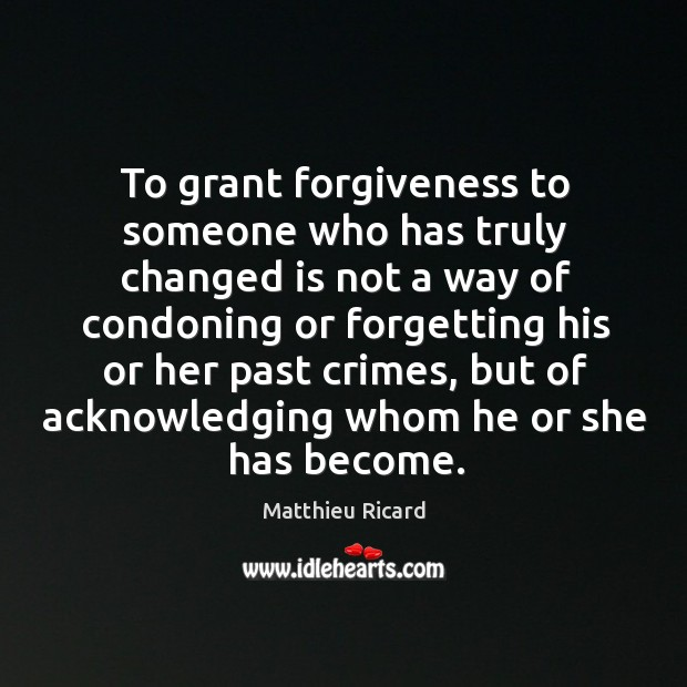To grant forgiveness to someone who has truly changed is not a Matthieu Ricard Picture Quote