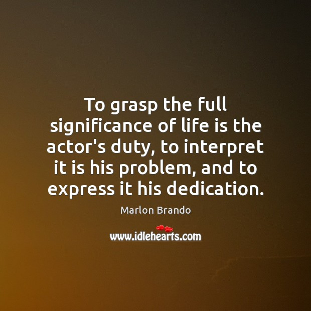 Image, To grasp the full significance of life is the actor's duty, to