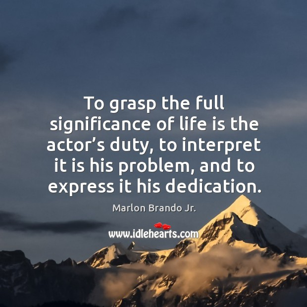 To grasp the full significance of life is the actor's duty Image