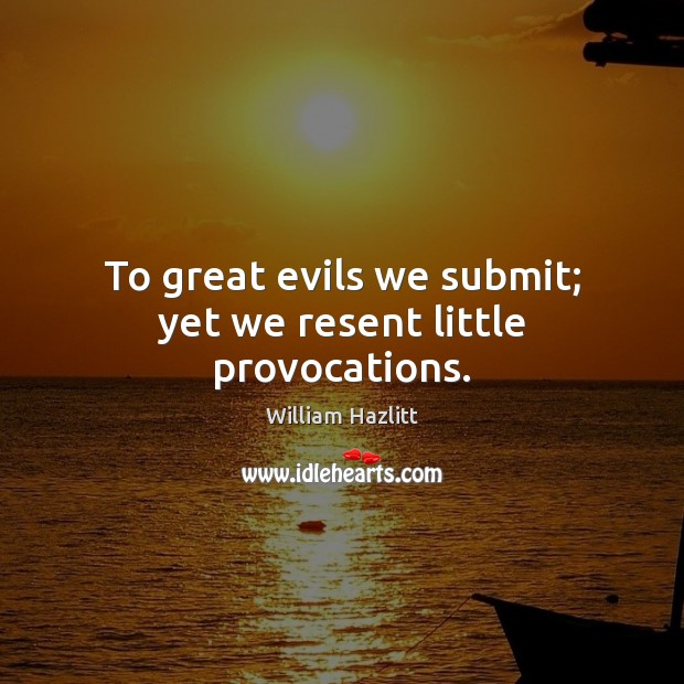 To great evils we submit; yet we resent little provocations. Image