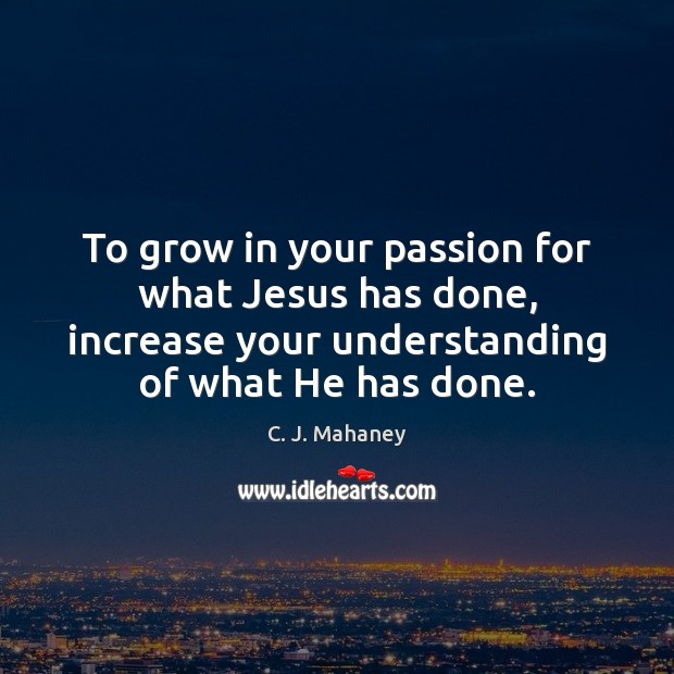 Image, To grow in your passion for what Jesus has done, increase your