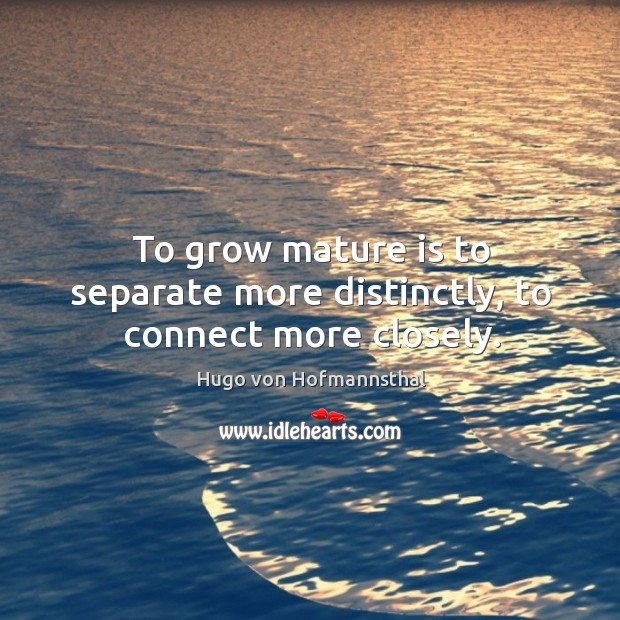 To grow mature is to separate more distinctly, to connect more closely. Image