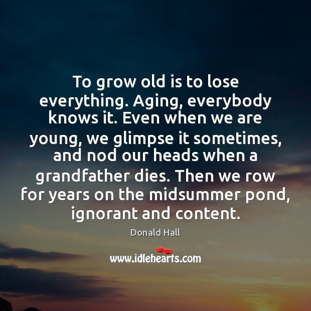 Image, To grow old is to lose everything. Aging, everybody knows it. Even
