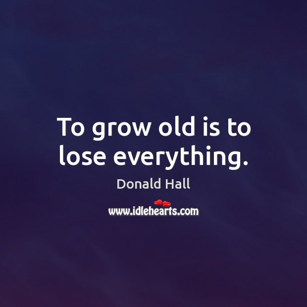 To grow old is to lose everything. Image