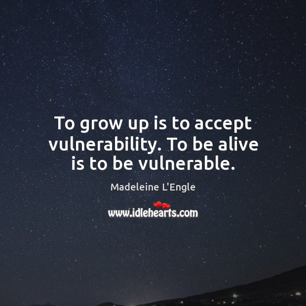 To grow up is to accept vulnerability. To be alive is to be vulnerable. Image