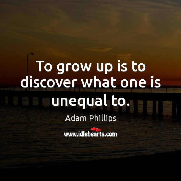 Image, To grow up is to discover what one is unequal to.