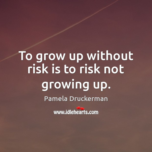 Image, To grow up without risk is to risk not growing up.