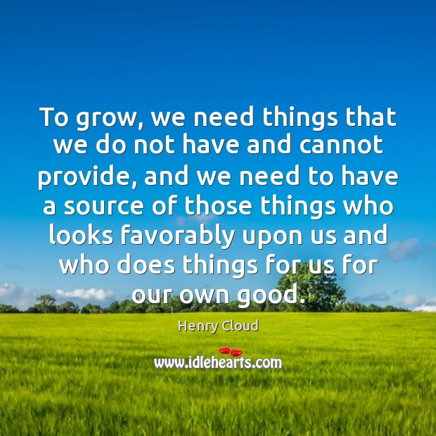 To grow, we need things that we do not have and cannot Henry Cloud Picture Quote