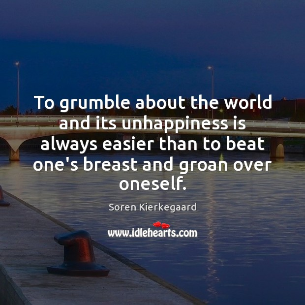 To grumble about the world and its unhappiness is always easier than Soren Kierkegaard Picture Quote