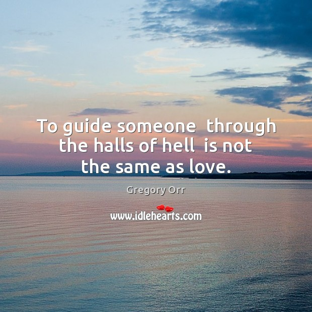 To guide someone  through the halls of hell  is not the same as love. Gregory Orr Picture Quote