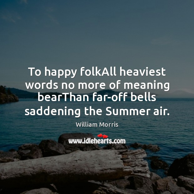 To happy folkAll heaviest words no more of meaning bearThan far-off bells William Morris Picture Quote