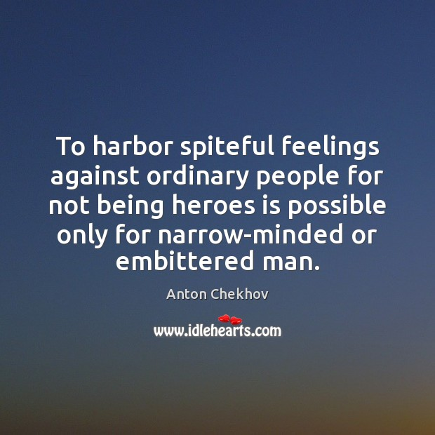 To harbor spiteful feelings against ordinary people for not being heroes is Anton Chekhov Picture Quote