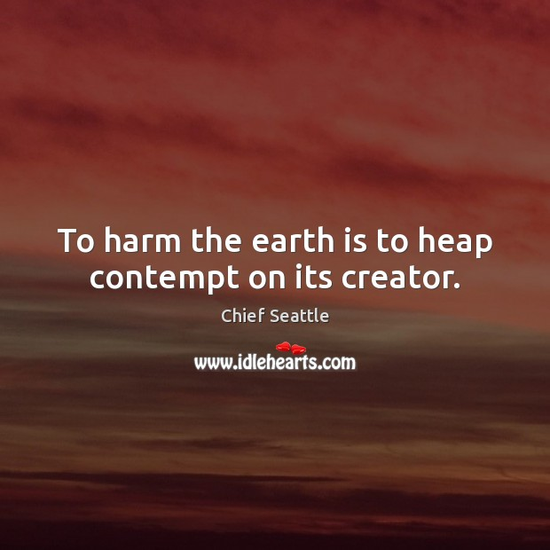 To harm the earth is to heap contempt on its creator. Image